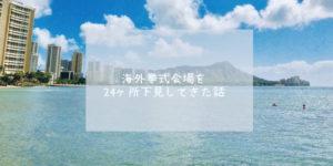 【海外挙式会場を実際に見学】 グアム/バリ/ハワイのチャペルを24か所下見しました!